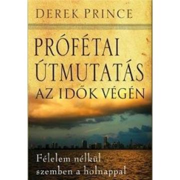Prófétai útmutatás az idők végén Félelem nélkül szemben a holnappal - Derek Prince
