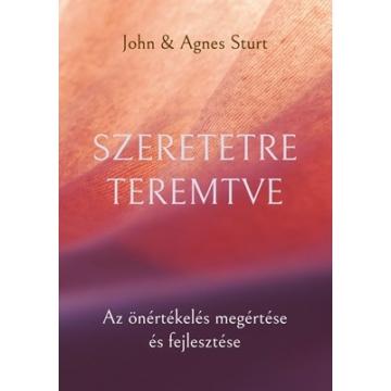 Szeretetre teremtve - Az önértékelés megértése és fejlesztése - Agnes Sturt, John Sturt