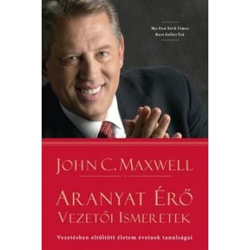 Aranyat érő vezetői ismeretek Vezetésben eltöltött életem éveinek tanulságai - John C. Maxwell
