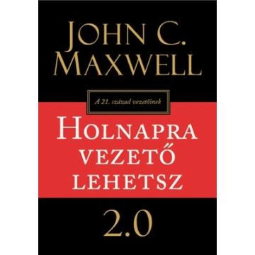 Holnapra vezető lehetsz 2.0 A 21. század vezetőinek - John C. Maxwell