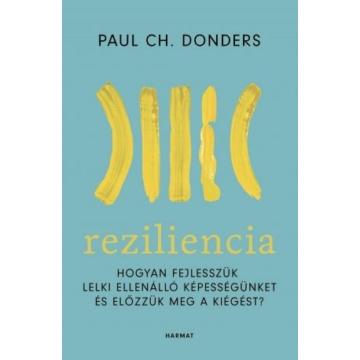Reziliencia - HOGYAN FEJLESSZÜK LELKI ELLENÁLLÓ KÉPESSÉGÜNKET ÉS ELŐZZÜK MEG A KIÉGÉST? - PAUL CH. DONDERS