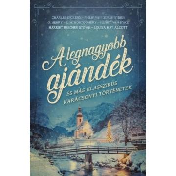 A legnagyobb ajándék és más klasszikus karácsonyi történetek -  CHARLES DICKENS, L. M. MONTGOMERY, LOUISA MAY ALCOTT, PHILIP VAN DOREN STERN