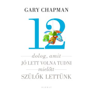 12 dolog, amit jó lett volna tudni, mielőtt szülők lettünk - GARY CHAPMAN, SHANNON WARDEN