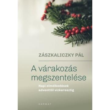 A várakozás megszentelése - Napi elmélkedések adventtől vízkeresztig - Zászkaliczky Pál